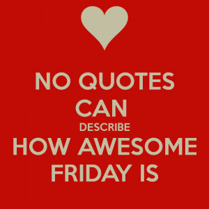 Friday Quotes No quotes can describe how