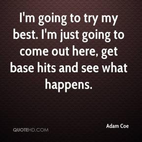 Adam Coe - I'm going to try my best. I'm just going to come out here ...