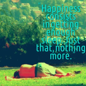 Happiness consists in getting enough sleep. Just that, nothing more.