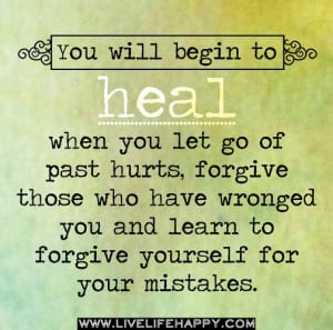 You will begin to heal when you let go of past hurts, forgive those ...
