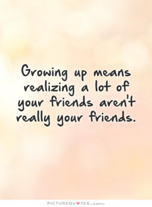 Growing up means realizing a lot of your friends aren't really your ...