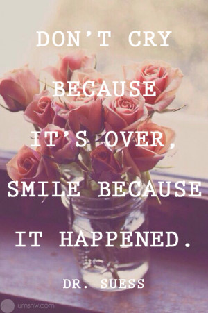 Don't cry because it's over, smile because it happened.