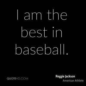 Reggie Jackson - I am the best in baseball.