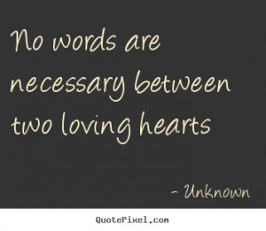 No words are necessary between two loving hearts Unknown love quotes
