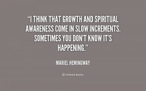 think that growth and spiritual awareness come in slow increments ...