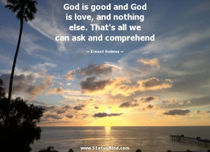God is good and God is love, and nothing else. That's all we can ask ...