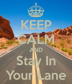 KEEP CALM AND Stay In Your Lane More