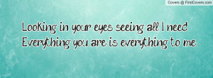 ... in your eyes seeing all I need.Everything you are is everything to me