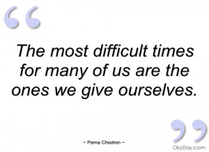 the most difficult times for many of us pema chodron