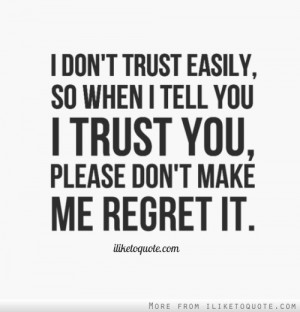 don't trust easily, so when I tell you I trust you, please don't ...