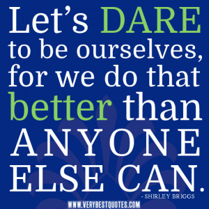 being yourself quotes, Let's dare to be ourselves, for we do that ...