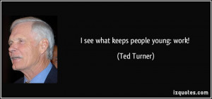 see what keeps people young: work! - Ted Turner