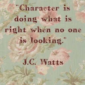 "... Character is doing what is right when no one is looking."" J.C. Watts"
