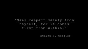 Seek respect mainly from thyself, for it comes first from within ...