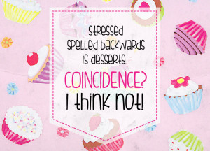 Quote of the Week: Stressed Spelled Backwards Is Desserts. Coincidence ...