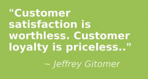 Customer satisfaction is worthless. Customer loyalty is priceless ...