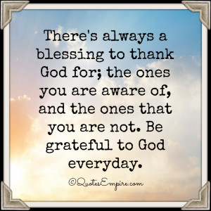 There's always a blessing to thank God for; the ones you are aware of ...