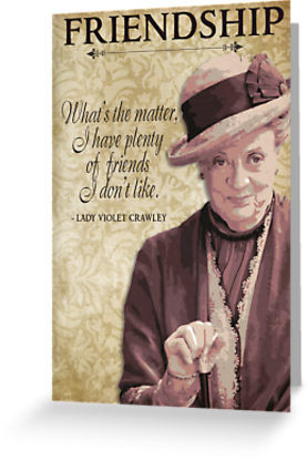 ... - The Wit & Wisdom of Lady Violet Crawley on Friendship by traciv
