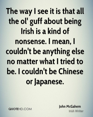 The way I see it is that all the ol' guff about being Irish is a kind ...