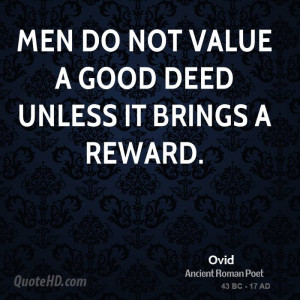 Men do not value a good deed unless it brings a reward.
