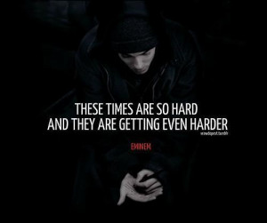 Eminem quotes sayings these times are so hard