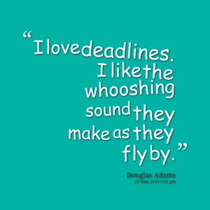 Quotes Picture: i love deadlines i like the whooshing sound they make ...