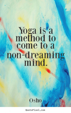Osho Quotes - Yoga is a method to come to a non-dreaming mind.