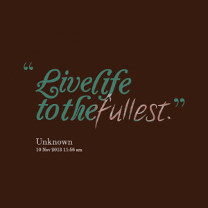 Quotes Picture: live life to the fullest