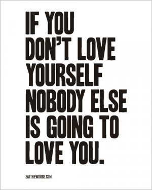 If you don't love yourself nobody else is going to love you.