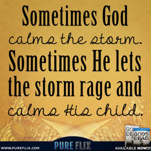 ... God calms the storm - Sometimes He lets the storm rage and calms His