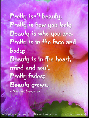 ... Beauty is in the heart, mind and soul. Pretty fades; Beauty grows