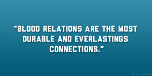 Blood relations are the most durable and everlastings connections ...