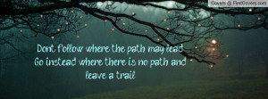 follow where the path may lead. Go instead where there is no path ...