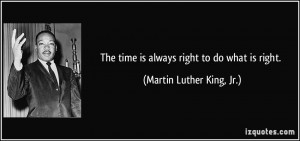 The time is always right to do what is right. - Martin Luther King, Jr ...