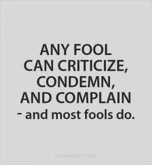 Any fool can criticize, condemn, and complain - and most fools do ...