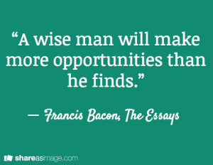 wise man will make more opportunities than he finds.""