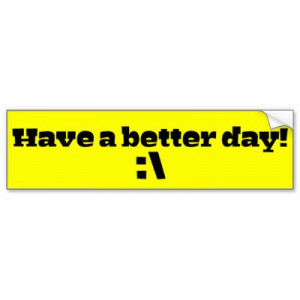 hope you have a better day