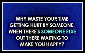 Why waste your time getting hurt by someone , when there is someone ...