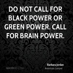 Do not call for black power or green power. Call for brain power.