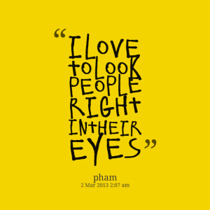 Quotes Picture: i love to look people right in their eyes
