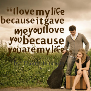 Quotes Picture: i love my life because it gave me you i love you ...