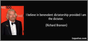 ... benevolent dictatorship provided I am the dictator. - Richard Branson