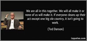 We are all in this together. We will all make it or none of us will ...