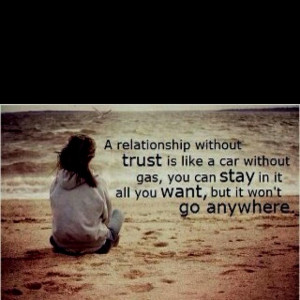 without trust is like a car without gas, you can stay in it all you ...