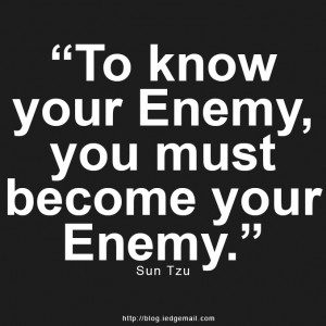 """To know your Enemy, you must become your Enemy."""" – Sun Tzu"""