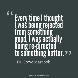 Every time I thought I was being rejected from something good, I was ...
