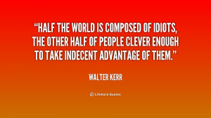 Half the world is composed of idiots, the other half of people clever ...