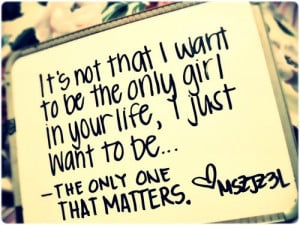 It's not that I want to be the only girl in you life, I just want ...