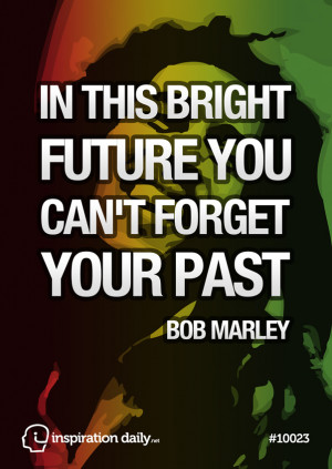 In this bright future you can't forget your past Bob Marley quote