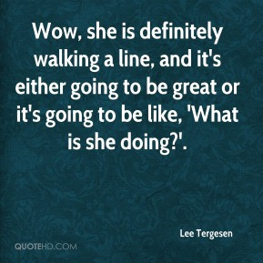 Lee Tergesen - Wow, she is definitely walking a line, and it's either ...